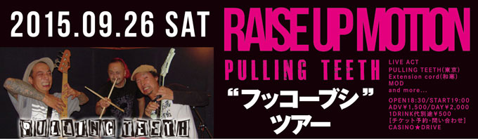 "「RAISE UP MOTION」 PULLING TEETH ""フッコーブシ""ツアー"